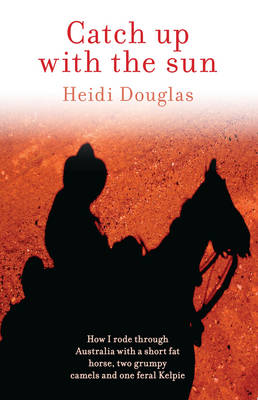 Catch Up with the Sun How I Rode Through Australia with a Short Fat Horse, Two Grumpy Camels and One Feral Kelpie by Heidi (Heidi Douglas) Douglas