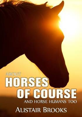 About Horses of Course and Horse Humans Too by Alistair Brooks