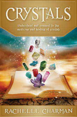 Crystals Understand and Connect to the Medicine and Healing of Crystals by Rachelle (Rachelle Charman) Charman