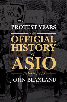 The Protest Years The Official History of ASIO, 1963-1975 by John C. Blaxland