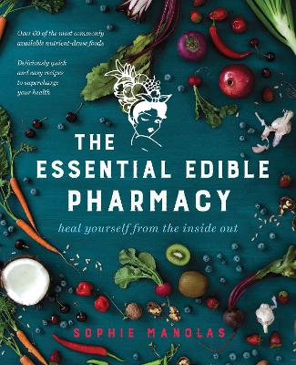 The Essential Edible Pharmacy Heal Yourself From the Inside Out by Sophie Manolas
