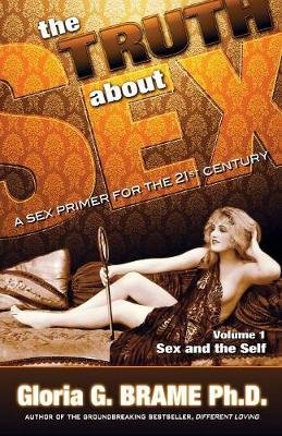 The Truth About Sex, A Sex Primer for the 21st Century Volume I Sex and the Self by Gloria G. Brame