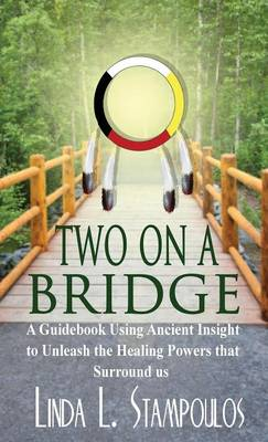 Two on a Bridge A Guidebook Using Ancient Insight to Unleash the Healing Powers That Surround Us by Linda L. Stampoulos