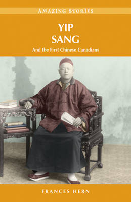 Yip Sang and the First Chinese Canadians by Frances Hern