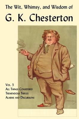 The Wit, Whimsy, and Wisdom of G. K. Chesterton, Volume 5 All Things Considered, Tremendous Trifles, Alarms and Discursions by G. K. Chesterton