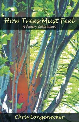 How Trees Must Feel A Poetry Collection by Chris Longenecker, John L. Ruth
