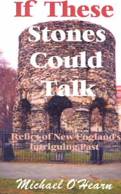 If These Stones Could Talk Relics of New England's Intriguing Past by Michael O'Hearn