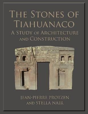 The Stones of Tiahuanaco A Study of Architecture and Construction by Jean-Pierre Protzen, Stella Nair