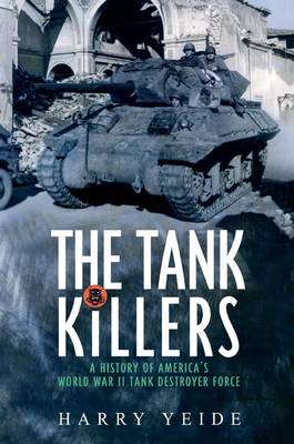 The Tank Killers A History of America's World War II Tank Destroyer Force by Harry Yeide