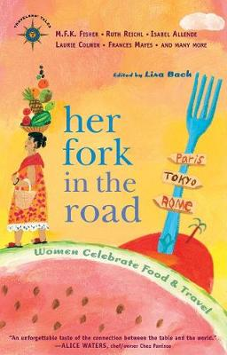 Her Fork in the Road Women Celebrate Food and Travel by Lisa Bach