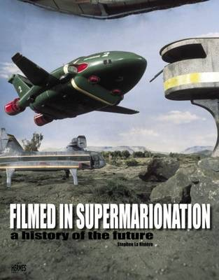 Filmed In Supermarionation: A History Of The Future by Stephen La Riviere