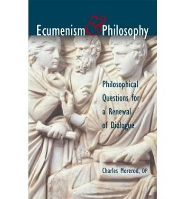 Ecumenism and Philosophy Philosophical Questions for a Renewal of Dialogue by Charles Morerod