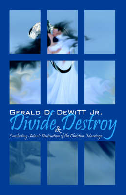 Divide and Destroy Combating Satan's Destruction of the Christian Marriage by Gerald, Jr DeWitt, Jr Gerald DeWitt
