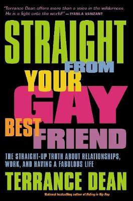 Straight from Your Gay Best Friend The Straight-Up Truth About Relationships, Work, and Having a Fabulous Life by Terrance Dean