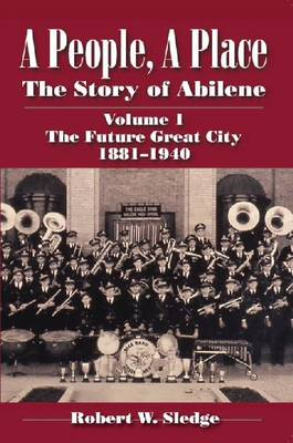 A People, a Place The Future Great City 1881-1940 The Story of Abilene by Robert W. Sledge
