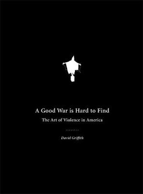 A Good War Is Hard to Find The Art of Violence in America by David Griffith