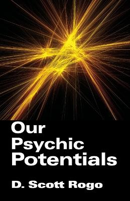 Our Psychic Potentials by D., Scott Rogo