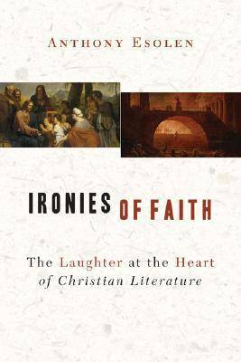 Ironies of Faith The Laughter at the Heart of Christian Literature by Anthony M. Esolen