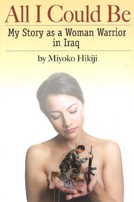 All I Could be My Story as a Woman Warrior in Iraq by Miyoko Hikiji