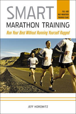 Smart Marathon Training Run Your Best without Running Yourself Ragged by Jeff Horowitz