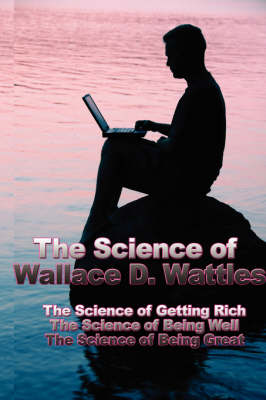 The Science of Wallace D. Wattles The Science of Getting Rich, the Science of Being Well, the Science of Being Great by Wallace D Wattles