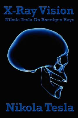 X-Ray Vision Nikola Tesla on Roentgen Rays by Nikola Tesla