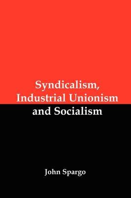 Syndicalism, Industrial Unionism and Socialism by John Spargo