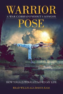 Warrior Pose How Yoga (Literally) Saved My Life by Brad Willis, Bhava Ram