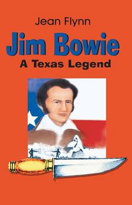 Jim Bowie A Texas Legend by Jean Flynn