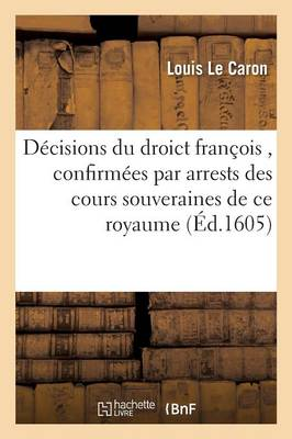 Responses, Decisions Du Droict Francois, Confirmees Par Arrests Des Cours Souveraines de Ce Royaume by Louis Le Caron