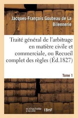 Traite General de L'Arbitrage En Matiere Civile Et Commerciale, Ou Recueil Complet Des Regles Tome 1 by Goubeau De La Bilennerie
