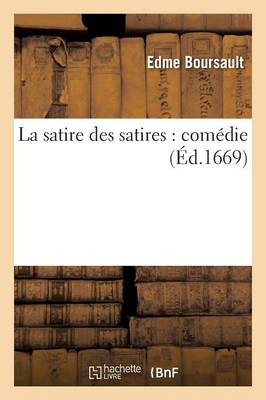 La Satire Des Satires: Comedie by Boursault-E