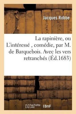 La Rapiniere, Ou L'Interesse, Comedie, Par M. de Barquebois. Avec Les Vers Retranches by Robbe-J