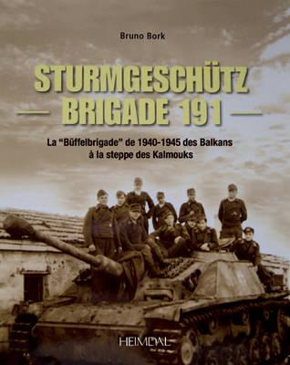 SturmgeschuTz-Brigade 191 La Buffelbrigade De 1940-45 Des Balkans a La Steppe Des Kalmouks by Bruno Bork