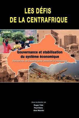 Les Defis De La Centrafrique Gouvernance Et Stabilisation Du Systeme Economique by Roger Yele, Paul Doko