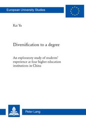 Diversification to a degree An exploratory study of students' experience at four higher education institutions in China by Kai Yu