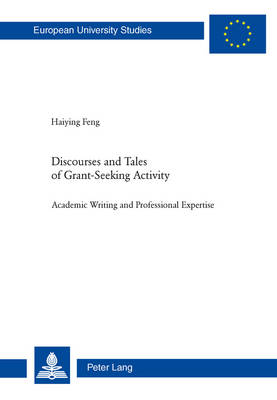 Discourses and Tales of Grant-Seeking Activity Academic Writing and Professional Expertise by Haiying Feng