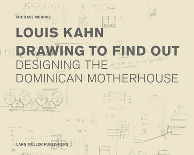 Louis Kahn: Drawing to Find Out Designing the Dominican Motherhouse by Michael Merrill