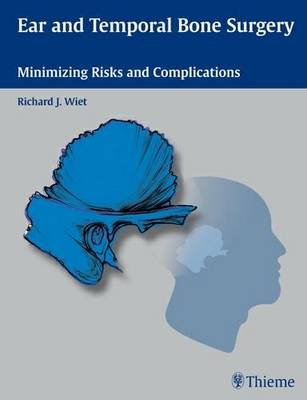 Ear and Temporal Bone Surgery Minimizing Risks and Complications by Richard Wiet