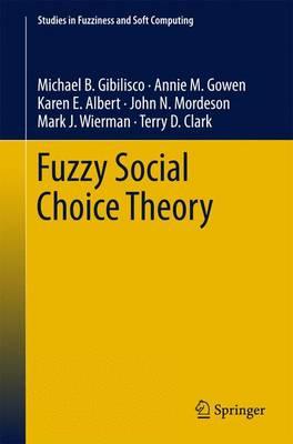 Fuzzy Social Choice Theory by Michael B. Gibilisco, Annie M. Gowen, Karen E. Albert, John N. Mordeson