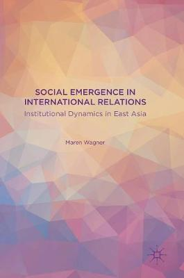 Social Emergence in International Relations Institutional Dynamics in East Asia by Maren Wagner
