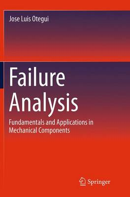 Failure Analysis Fundamentals and Applications in Mechanical Components by Jose Luis Otegui