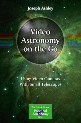 Video Astronomy on the Go Using Video Cameras With Small Telescopes by Joseph Ashley