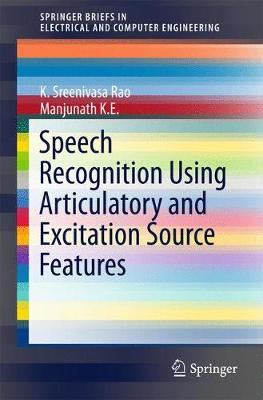 Speech Recognition Using Articulatory and Excitation Source Features by K. Sreenivasa Rao