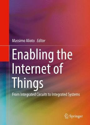 Enabling the Internet of Things From Integrated Circuits to Integrated Systems by Massimo Alioto