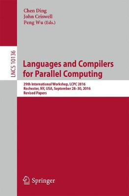 Languages and Compilers for Parallel Computing 29th International Workshop, LCPC 2016, Rochester, NY, USA, September 28-30, 2016, Revised Papers by Chen Ding