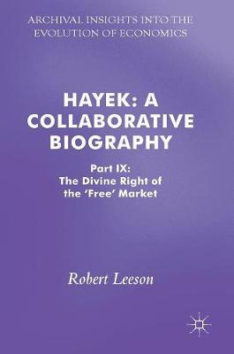 Hayek: A Collaborative Biography Part IX: The Divine Right of the 'Free' Market by Robert Leeson