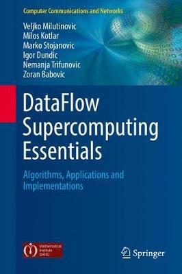DataFlow Supercomputing Essentials Algorithms, Applications and Implementations by Veljko Milutinovic, Milos Kotlar, Marko Stojanovic, Igor Dundic