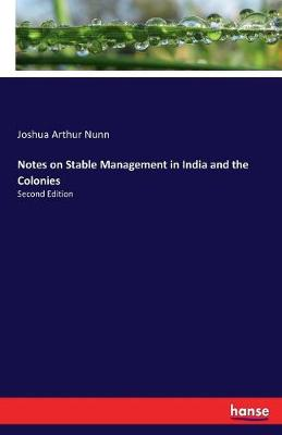 Notes on Stable Management in India and the Colonies by Joshua Arthur Nunn