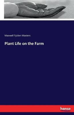 Plant Life on the Farm by Maxwell Tylden Masters